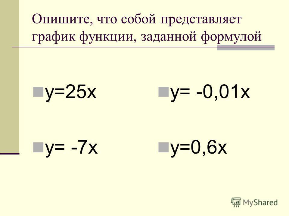 Опишите, что собой представляет график функции, заданной формулой y=25x y= -7x y= -0,01x y=0,6x
