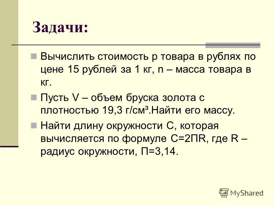 Задачи: Вычислить стоимость р товара в рублях по цене 15 рублей за 1 кг, n – масса товара в кг. Пусть V – объем бруска золота с плотностью 19,3 г/см³.Найти его массу. Найти длину окружности С, которая вычисляется по формуле С=2ПR, где R – радиус окру