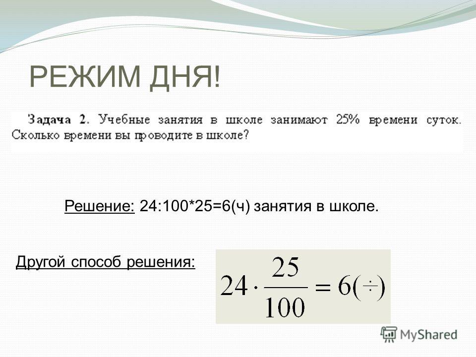 РЕЖИМ ДНЯ! Решение: 24:100*25=6(ч) занятия в школе. Другой способ решения: