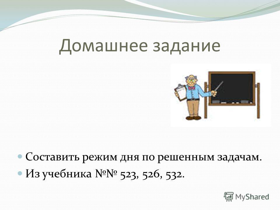 Домашнее задание Составить режим дня по решенным задачам. Из учебника 523, 526, 532.