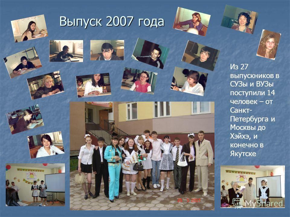 Выпуск 2007 года Из 27 выпускников в СУЗы и ВУЗы поступили 14 человек – от Санкт- Петербурга и Москвы до Хэйхэ, и конечно в Якутске