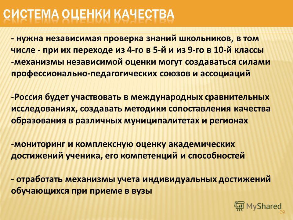 29 - нужна независимая проверка знаний школьников, в том числе - при их переходе из 4-го в 5-й и из 9-го в 10-й классы -механизмы независимой оценки могут создаваться силами профессионально-педагогических союзов и ассоциаций -Россия будет участвовать