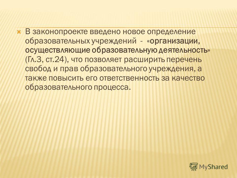 В законопроекте введено новое определение образовательных учреждений - «организации, осуществляющие образовательную деятельность» (Гл.3, ст.24), что позволяет расширить перечень свобод и прав образовательного учреждения, а также повысить его ответств