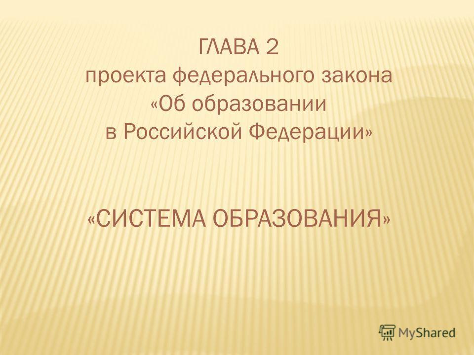 ГЛАВА 2 проекта федерального закона «Об образовании в Российской Федерации» «СИСТЕМА ОБРАЗОВАНИЯ»