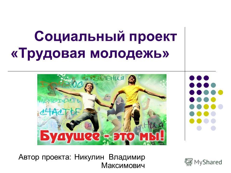 Социальный проект «Трудовая молодежь» Автор проекта: Никулин Владимир Максимович