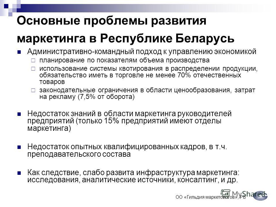 Основные проблемы развития маркетинга в Республике Беларусь Административно-командный подход к управлению экономикой планирование по показателям объема производства использование системы квотирования в распределении продукции, обязательство иметь в т