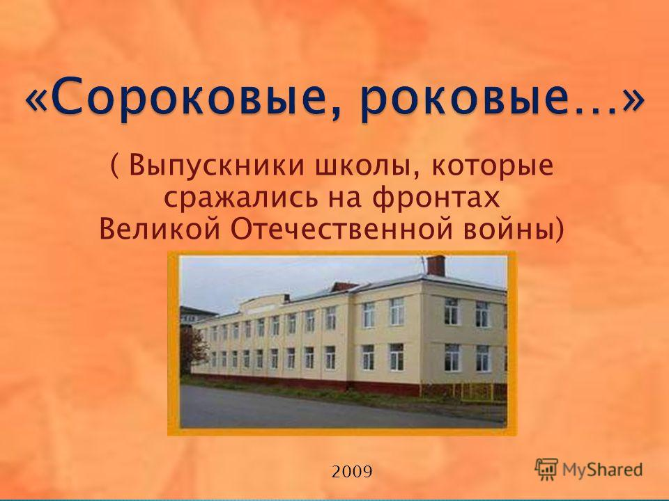 ( Выпускники школы, которые сражались на фронтах Великой Отечественной войны) 2009