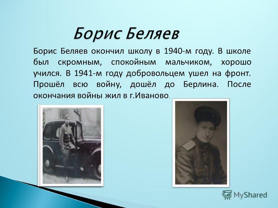 Борис Беляев окончил школу в 1940-м году. В школе был скромным, спокойным мальчиком, хорошо учился. В 1941-м году добровольцем ушел на фронт. Прошёл всю войну, дошёл до Берлина. После окончания войны жил в г.Иваново.