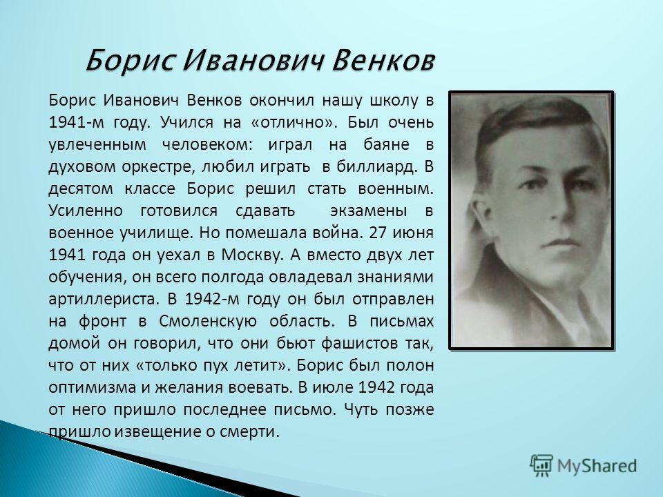 Борис Иванович Венков окончил нашу школу в 1941-м году. Учился на «отлично». Был очень увлеченным человеком: играл на баяне в духовом оркестре, любил играть в биллиард. В десятом классе Борис решил стать военным. Усиленно готовился сдавать экзамены в