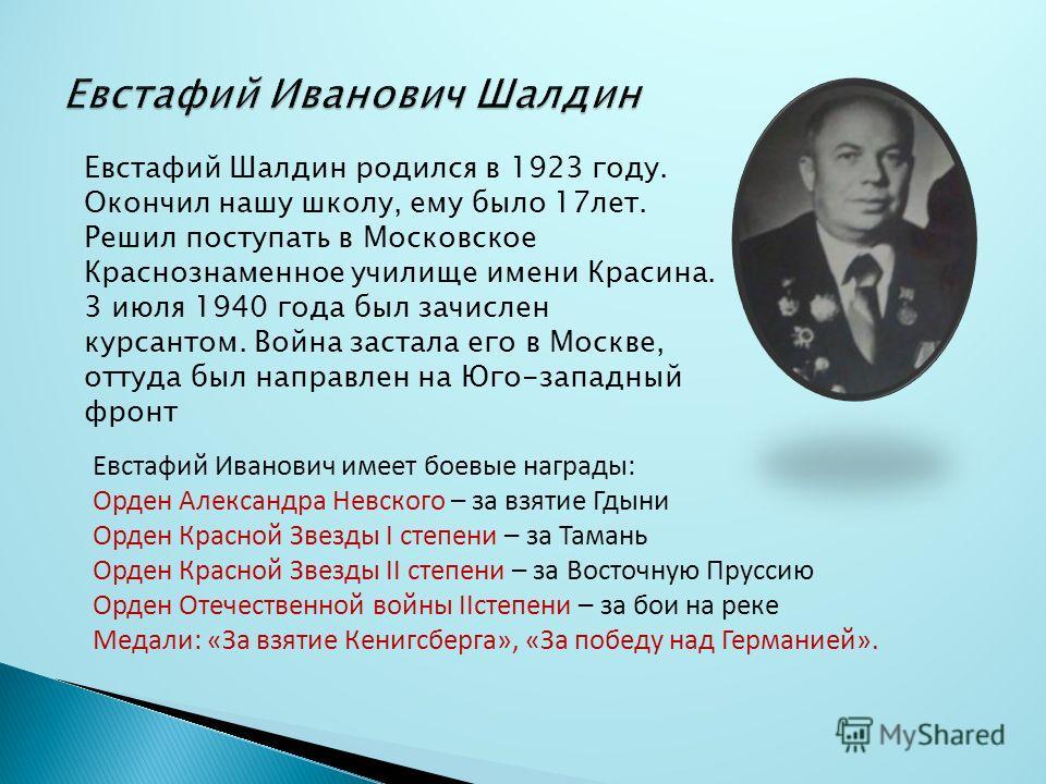 Евстафий Шалдин родился в 1923 году. Окончил нашу школу, ему было 17лет. Решил поступать в Московское Краснознаменное училище имени Красина. 3 июля 1940 года был зачислен курсантом. Война застала его в Москве, оттуда был направлен на Юго-западный фро
