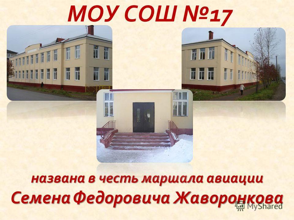 МОУ СОШ 17 названа в честь маршала авиации Семена Федоровича Жаворонкова