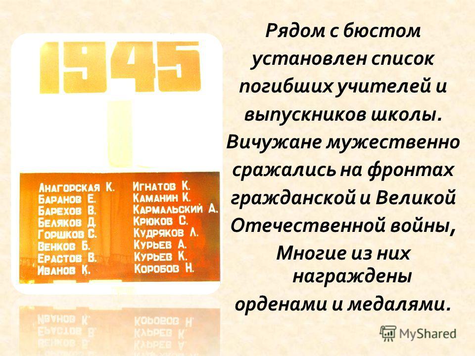 Рядом с бюстом установлен список погибших учителей и выпускников школы. Вичужане мужественно сражались на фронтах гражданской и Великой Отечественной войны, Многие из них награждены орденами и медалями.