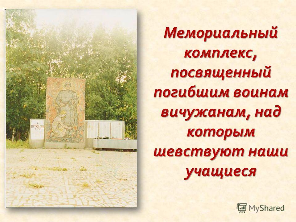 Мемориальный комплекс, посвященный погибшим воинам вичужанам, над которым шевствуют наши учащиеся