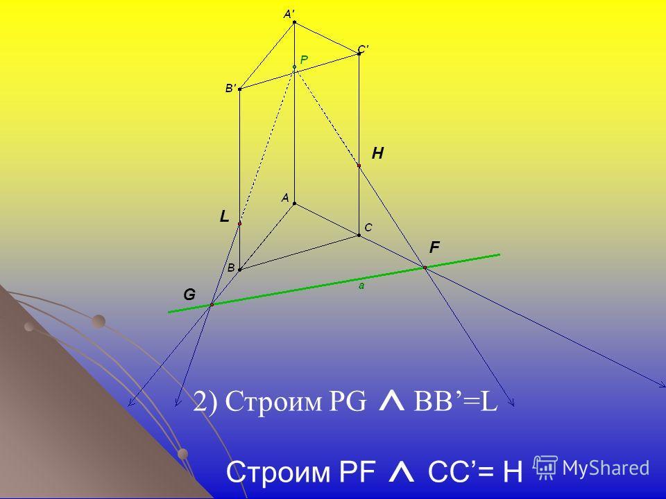 H F G L 2) Строим PG ^ BB=L Строим PF ^ CC= H