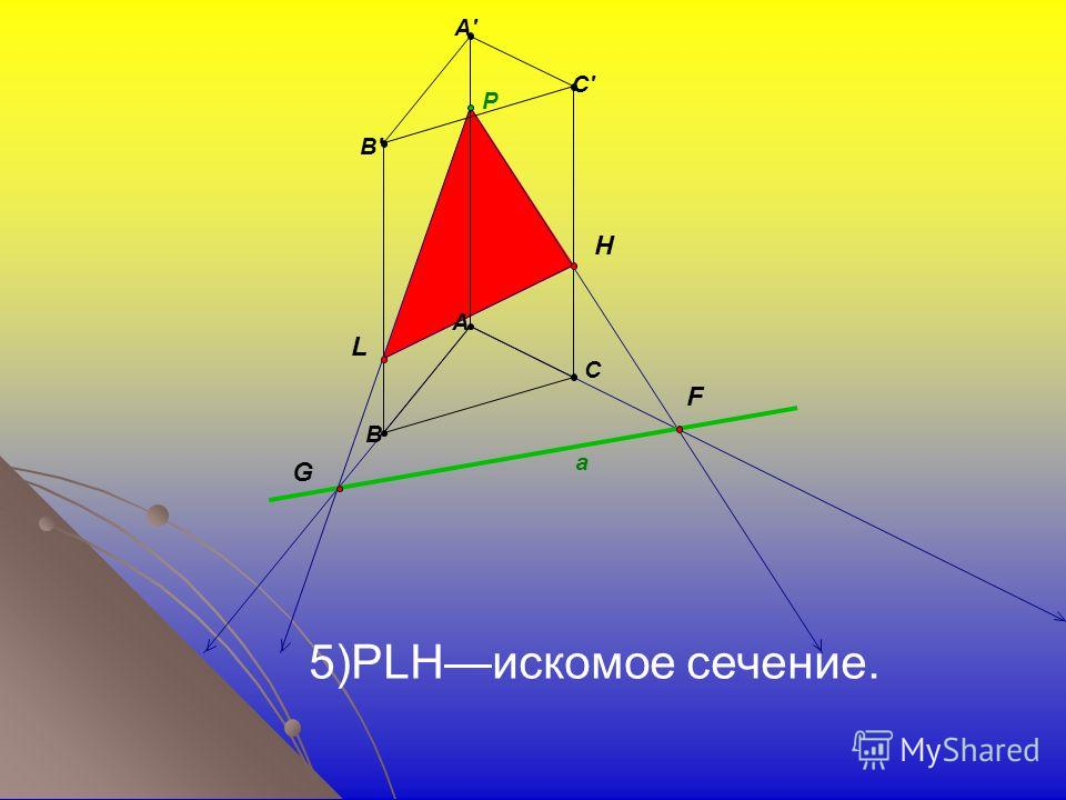 a B' A' C' A B C P H F G L 5)PLHискомое сечение.