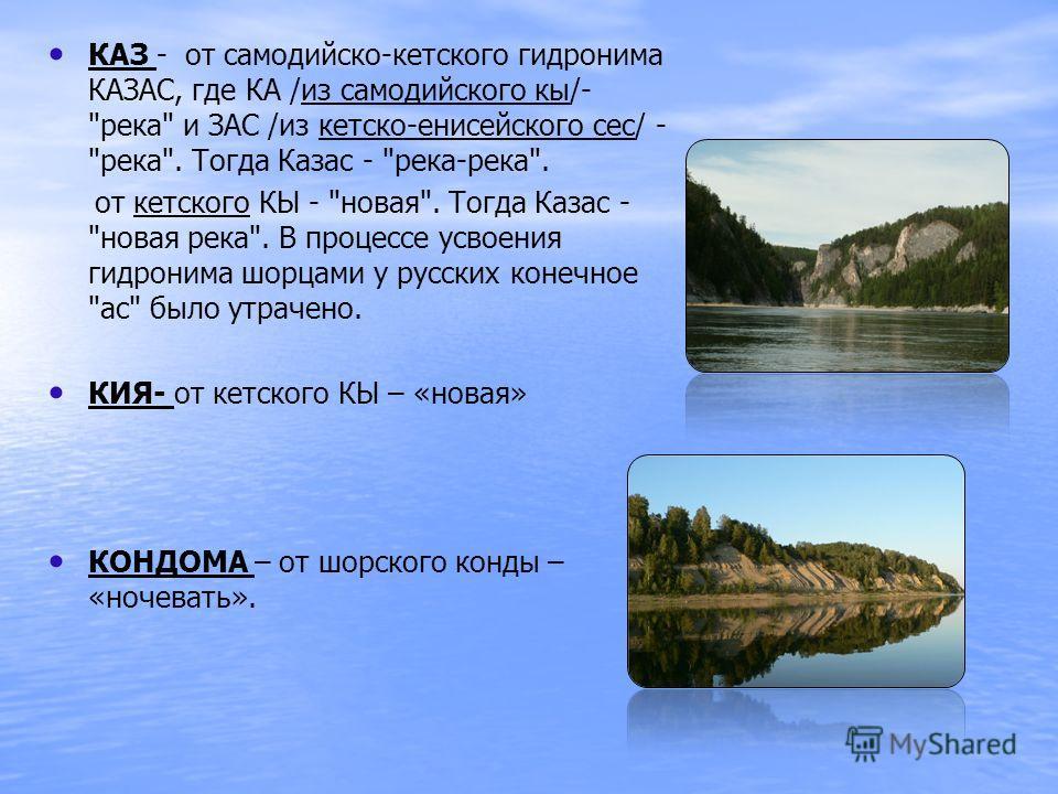 КАЗ - от самодийско-кетского гидронима КАЗАС, где КА /из самодийского кы/-