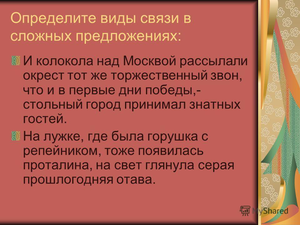 Определите виды связи в сложных предложениях: И колокола над Москвой рассылали окрест тот же торжественный звон, что и в первые дни победы,- стольный город принимал знатных гостей. На лужке, где была горушка с репейником, тоже появилась проталина, на