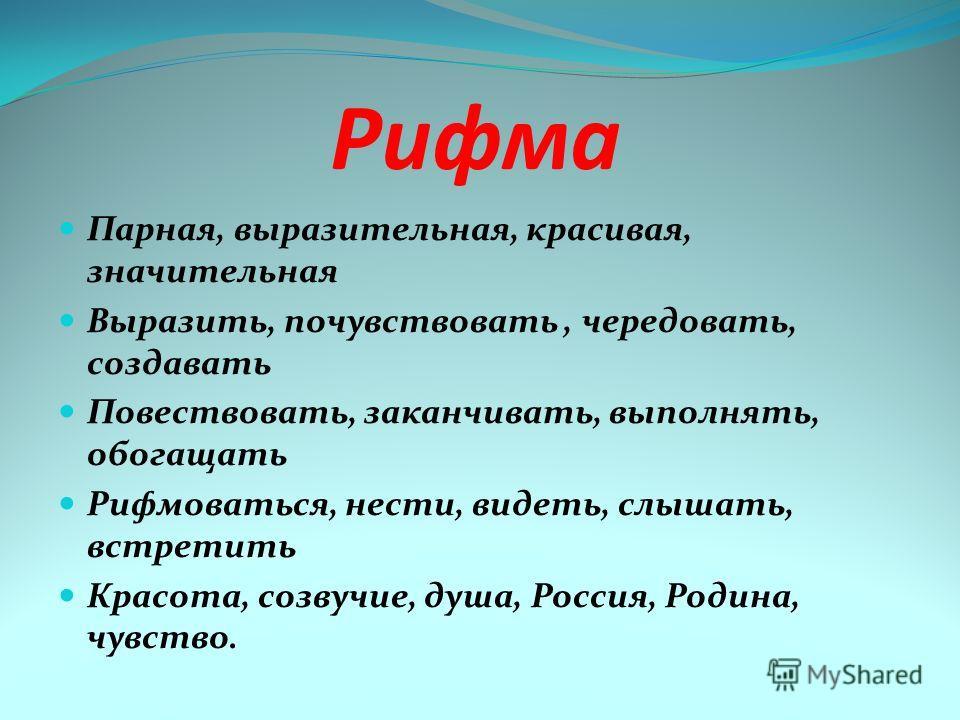 Рифма Парная, выразительная, красивая, значительная Выразить, почувствовать, чередовать, создавать Повествовать, заканчивать, выполнять, обогащать Рифмоваться, нести, видеть, слышать, встретить Красота, созвучие, душа, Россия, Родина, чувство.