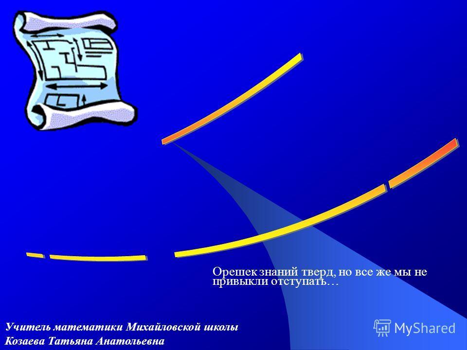 Орешек знаний тверд, но все же мы не привыкли отступать… Учитель математики Михайловской школы Козаева Татьяна Анатольевна