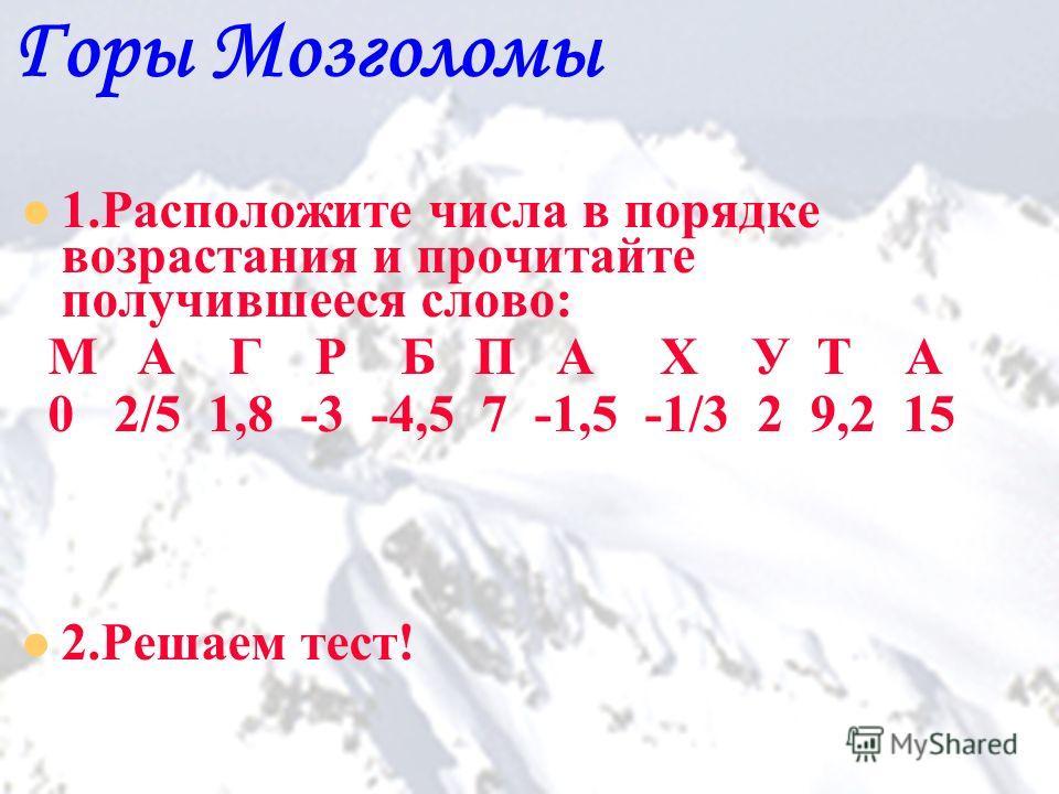 15 Горы Мозголомы 1.Расположите числа в порядке возрастания и прочитайте получившееся слово: М А Г Р Б П А Х У Т А 0 2/5 1,8 -3 -4,5 7 -1,5 -1/3 2 9,2 15 2.Решаем тест!