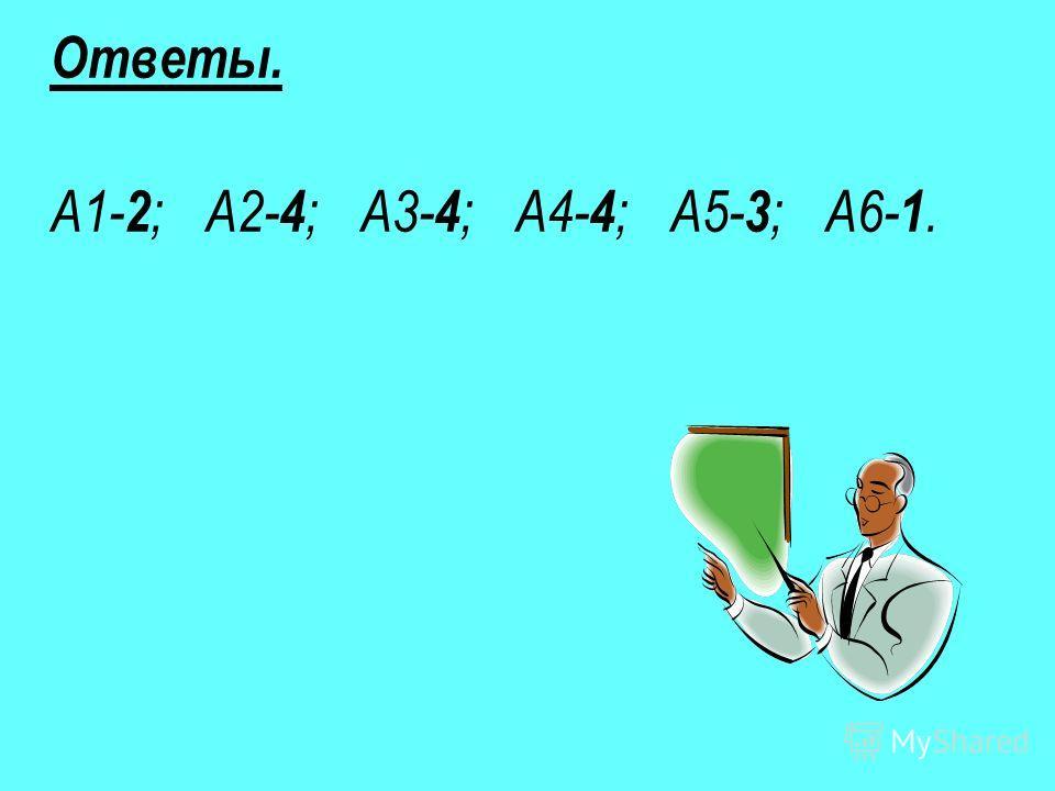 Ответы. А1- 2 ; А2- 4 ; А3- 4 ; А4- 4 ; А5- 3 ; А6- 1.