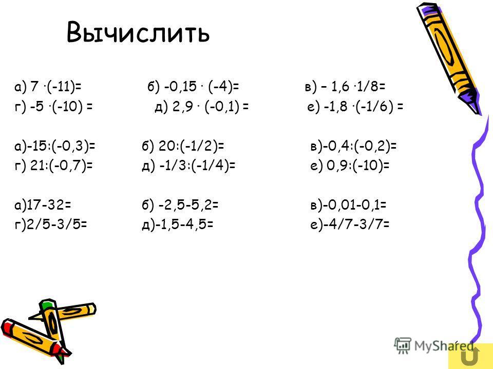 6 Вычислить а) 7 (-11)= б) -0,15 (-4)= в) – 1,6 1/8= г) -5 (-10) = д) 2,9 (-0,1) = е) -1,8 (-1/6) = а)-15:(-0,3)= б) 20:(-1/2)=в)-0,4:(-0,2)= г) 21:(-0,7)= д) -1/3:(-1/4)=е) 0,9:(-10)= а)17-32= б) -2,5-5,2=в)-0,01-0,1= г)2/5-3/5= д)-1,5-4,5=е)-4/7-3/
