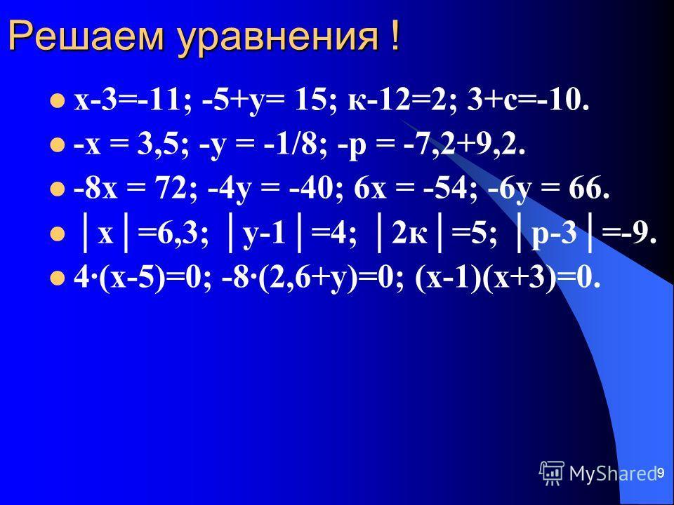 9 Решаем уравнения ! х-3=-11; -5+у= 15; к-12=2; 3+с=-10. -х = 3,5; -у = -1/8; -р = -7,2+9,2. -8х = 72; -4у = -40; 6х = -54; -6у = 66. х=6,3; у-1=4; 2к=5; р-3=-9. 4(х-5)=0; -8(2,6+у)=0; (х-1)(х+3)=0.