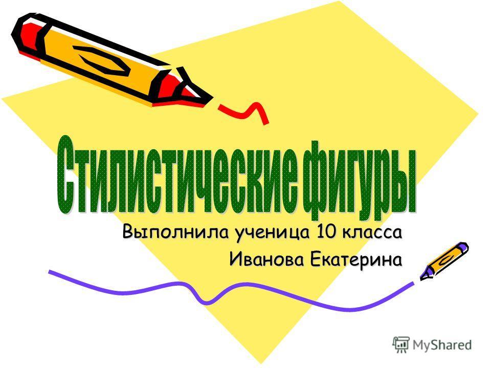 Выполнила ученица 10 класса Иванова Екатерина