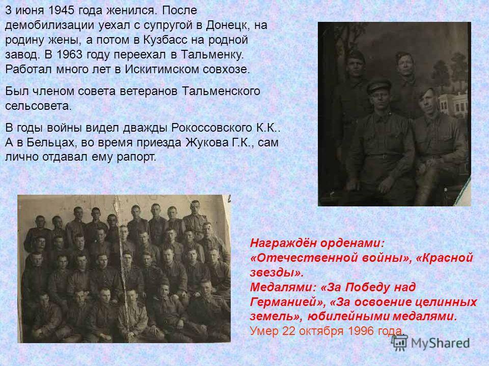 3 июня 1945 года женился. После демобилизации уехал с супругой в Донецк, на родину жены, а потом в Кузбасс на родной завод. В 1963 году переехал в Тальменку. Работал много лет в Искитимском совхозе. Был членом совета ветеранов Тальменского сельсовета