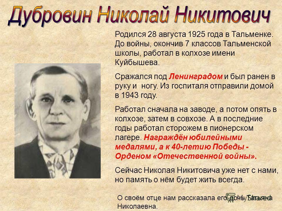 Родился 28 августа 1925 года в Тальменке. До войны, окончив 7 классов Тальменской школы, работал в колхозе имени Куйбышева. Сражался под Ленинградом и был ранен в руку и ногу. Из госпиталя отправили домой в 1943 году. Работал сначала на заводе, а пот