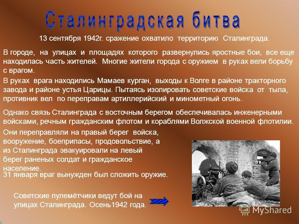 13 сентября 1942г. сражение охватило территорию Сталинграда. В городе, на улицах и площадях которого развернулись яростные бои, все еще находилась часть жителей. Многие жители города с оружием в руках вели борьбу с врагом. В руках врага находились Ма