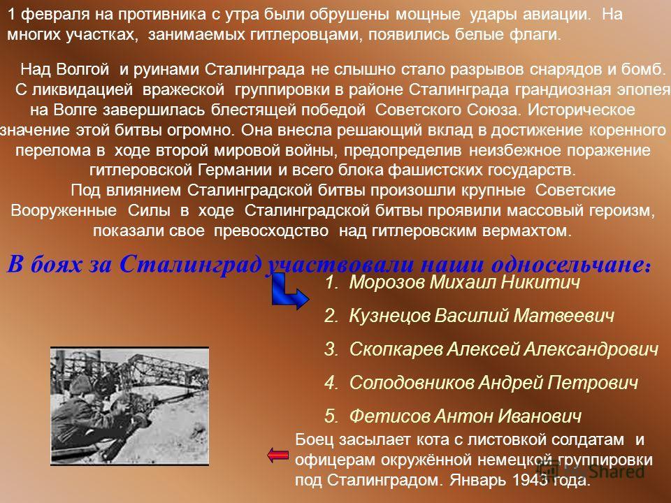 Над Волгой и руинами Сталинграда не слышно стало разрывов снарядов и бомб. С ликвидацией вражеской группировки в районе Сталинграда грандиозная эпопея на Волге завершилась блестящей победой Советского Союза. Историческое значение этой битвы огромно.
