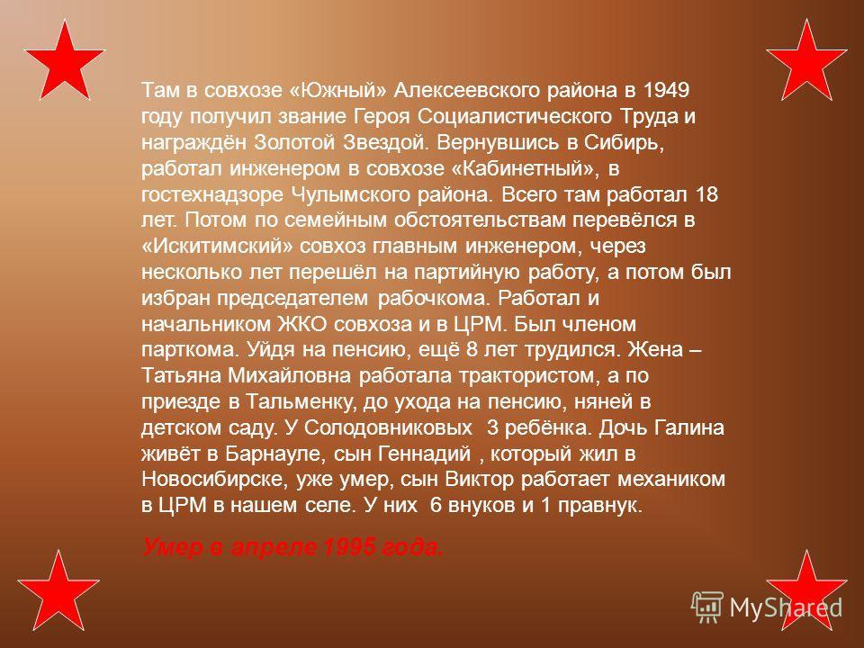 Там в совхозе «Южный» Алексеевского района в 1949 году получил звание Героя Социалистического Труда и награждён Золотой Звездой. Вернувшись в Сибирь, работал инженером в совхозе «Кабинетный», в гостехнадзоре Чулымского района. Всего там работал 18 ле