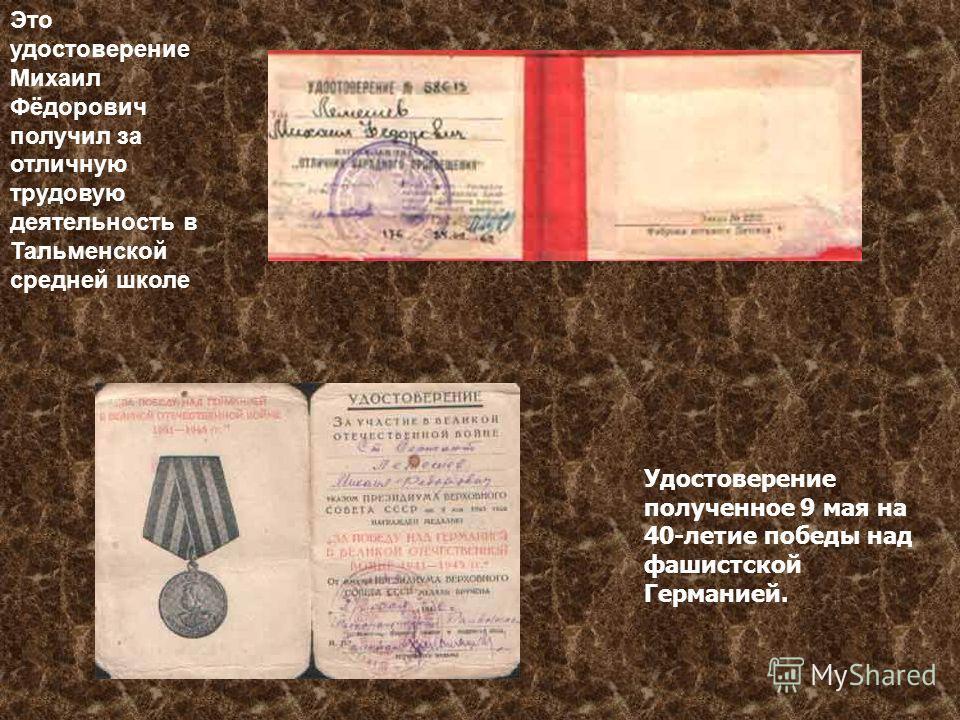 Это удостоверение Михаил Фёдорович получил за отличную трудовую деятельность в Тальменской средней школе Удостоверение полученное 9 мая на 40-летие победы над фашистской Германией.