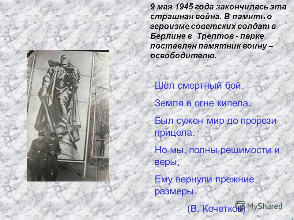 9 мая 1945 года закончилась эта страшная война. В память о героизме советских солдат в Берлине в Трептов - парке поставлен памятник воину – освободителю. Шёл смертный бой. Земля в огне кипела. Был сужен мир до прорези прицела. Но мы, полны решимости