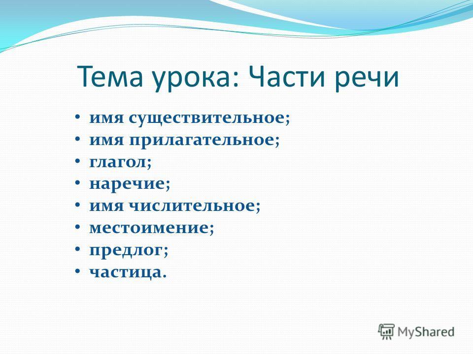 Тема урока: Части речи имя существительное; имя прилагательное; глагол; наречие; имя числительное; местоимение; предлог; частица.