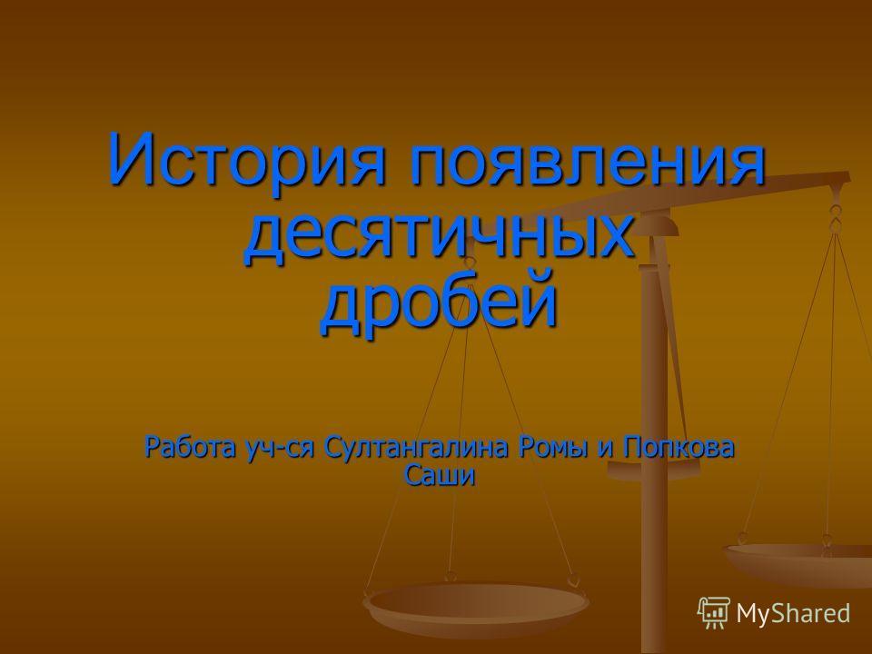 История появления десятичных дробей Работа уч-ся Султангалина Ромы и Попкова Саши