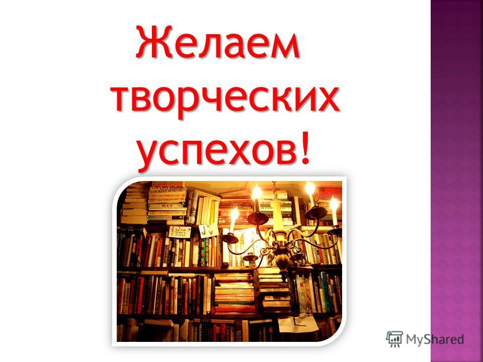 Желаем творческих успехов Желаем творческих успехов!