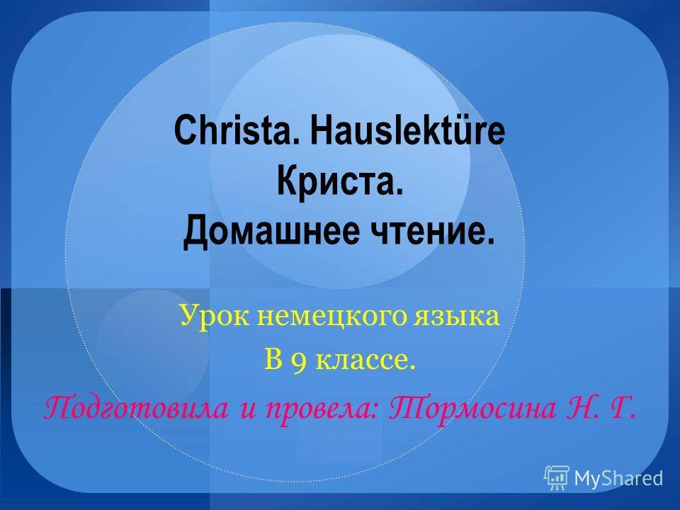 Christa. Hauslektüre Криста. Домашнее чтение. Урок немецкого языка В 9 классе. Подготовила и провела: Тормосина Н. Г.