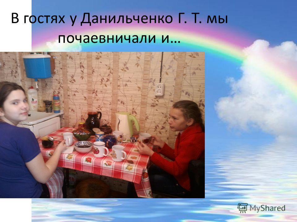 В гостях у Данильченко Г. Т. мы почаевничали и…