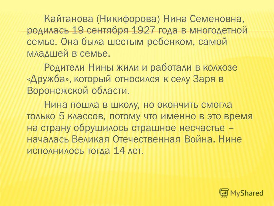 Кайтанова (Никифорова) Нина Семеновна, родилась 19 сентября 1927 года в многодетной семье. Она была шестым ребенком, самой младшей в семье. Родители Нины жили и работали в колхозе «Дружба», который относился к селу Заря в Воронежской области. Нина по