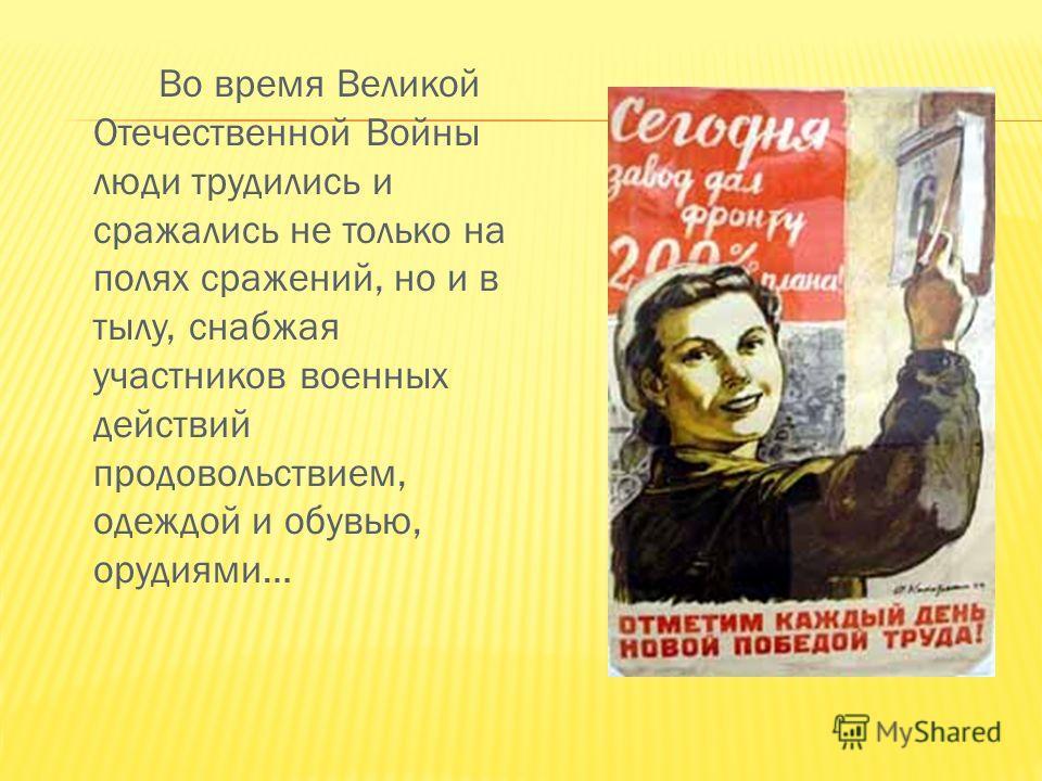 Во время Великой Отечественной Войны люди трудились и сражались не только на полях сражений, но и в тылу, снабжая участников военных действий продовольствием, одеждой и обувью, орудиями…