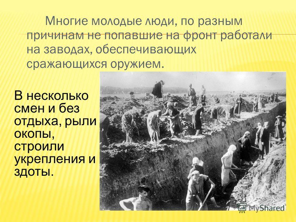Многие молодые люди, по разным причинам не попавшие на фронт работали на заводах, обеспечивающих сражающихся оружием. В несколько смен и без отдыха, рыли окопы, строили укрепления и здоты.