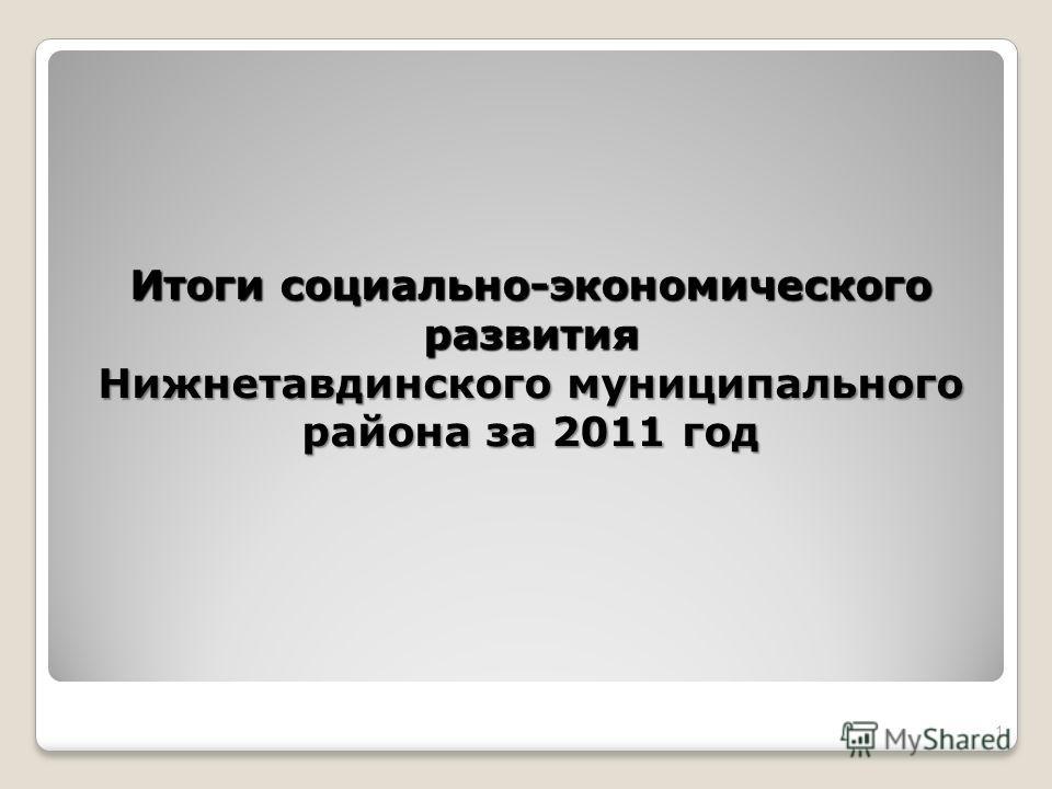 Итоги социально-экономического развития Нижнетавдинского муниципального района за 2011 год 1