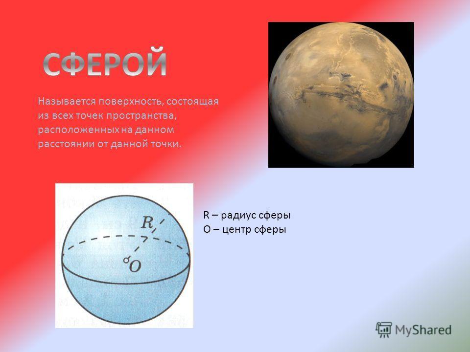 Называется поверхность, состоящая из всех точек пространства, расположенных на данном расстоянии от данной точки. R – радиус сферы О – центр сферы