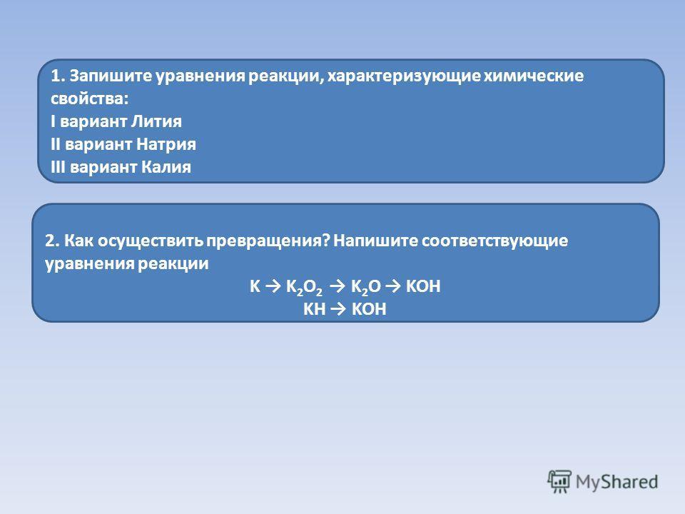 2. Как осуществить превращения? Напишите соответствующие уравнения реакции K K 2 O 2 K 2 O KOH KH KOH 1. Запишите уравнения реакции, характеризующие химические свойства: I вариант Лития II вариант Натрия III вариант Калия