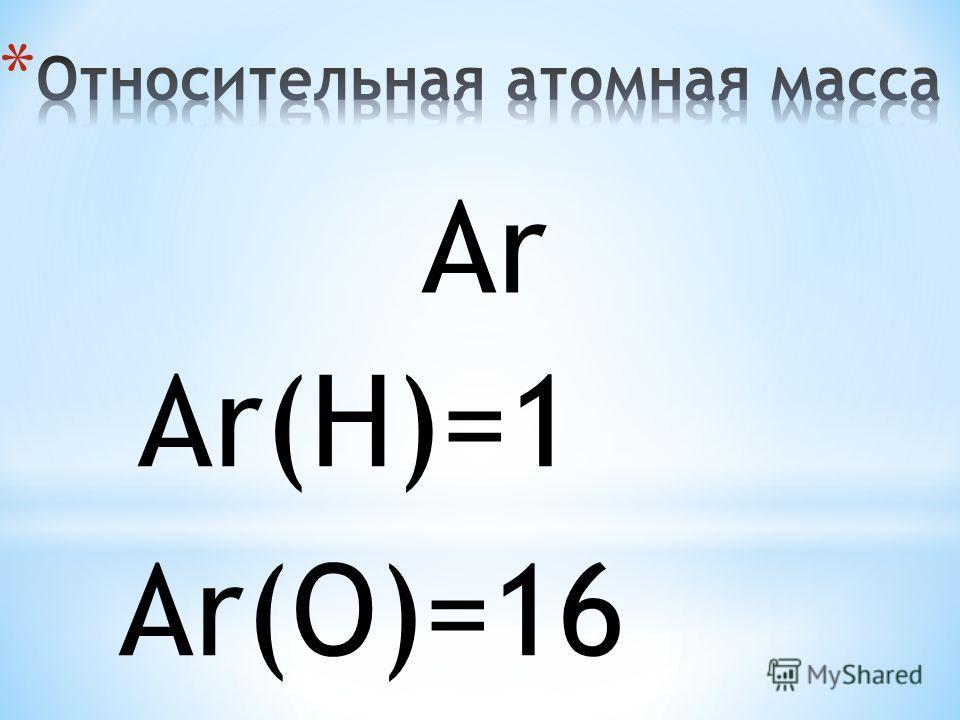 АrАr Аr(H)=1 Аr(O)=16