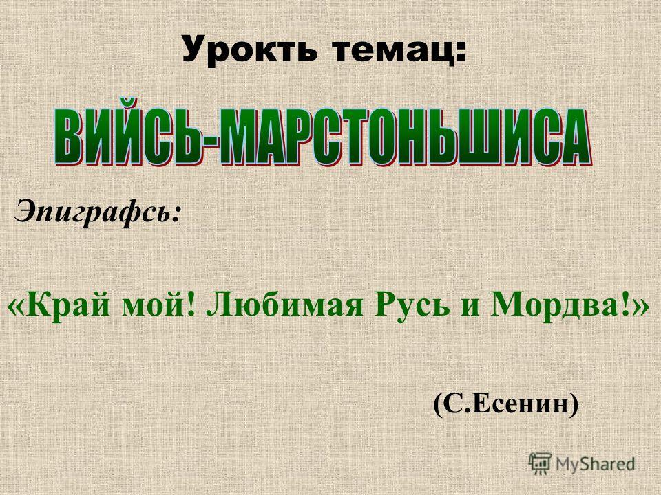 Урокть темац: Эпиграфсь: «Край мой! Любимая Русь и Мордва!» (С.Есенин)