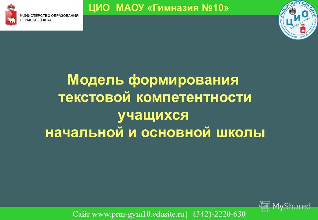 Сайт | (342)-220-630 ЦИО МАОУ «Гимназия 10» Сайт www.prm-gym10.edusite.ru | (342)-2220-630 Модель формирования текстовой компетентности учащихся начальной и основной школы