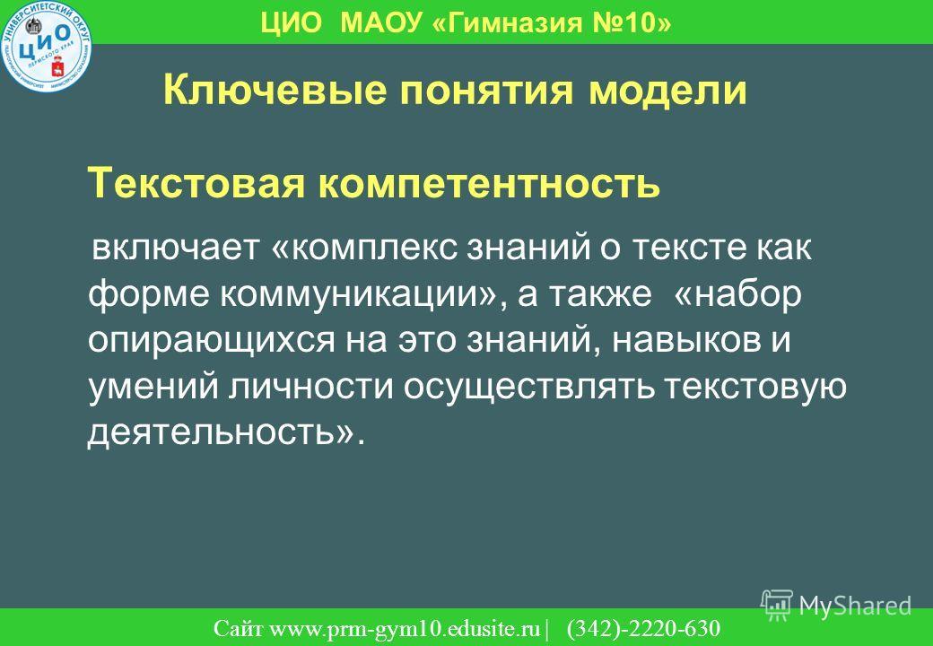 Сайт | (342)-220-630 ЦИО МАОУ «Гимназия 10» Сайт www.prm-gym10.edusite.ru | (342)-2220-630 Ключевые понятия модели Текстовая компетентность включает «комплекс знаний о тексте как форме коммуникации», а также «набор опирающихся на это знаний, навыков